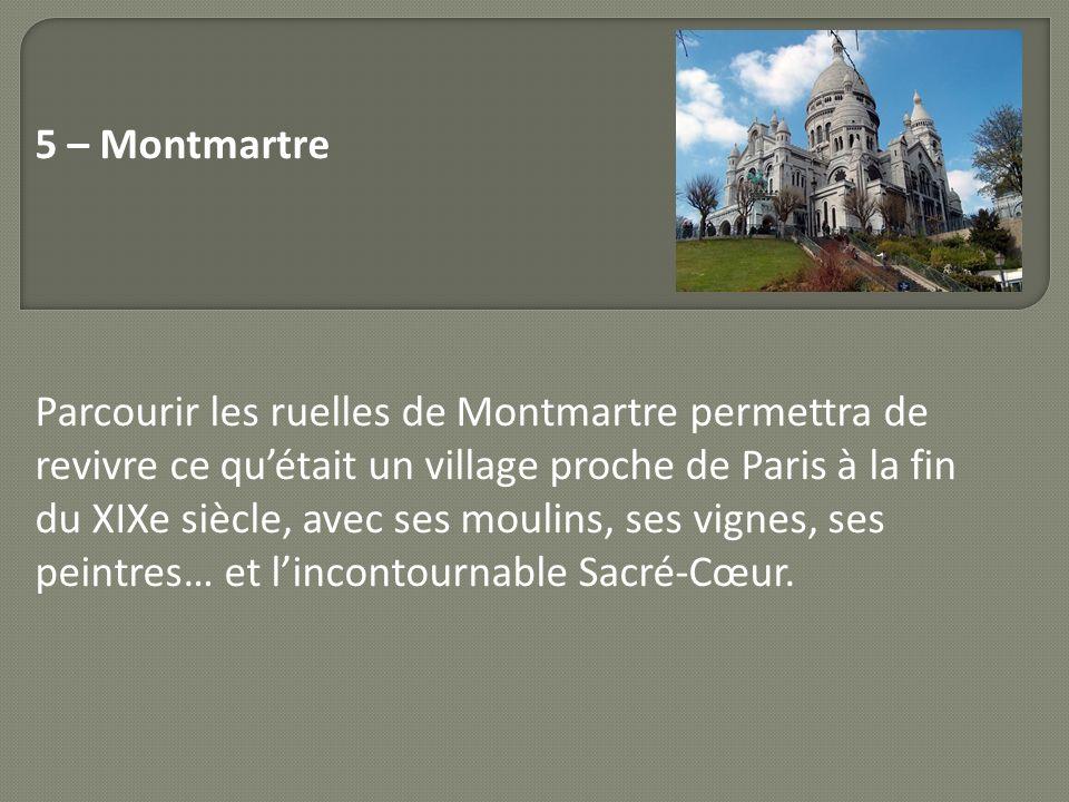 5 – Montmartre Parcourir les ruelles de Montmartre permettra de revivre ce quétait un village proche de Paris à la fin du XIXe siècle, avec ses moulin