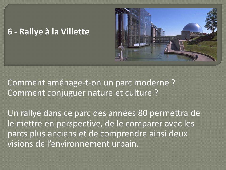 6 - Rallye à la Villette Comment aménage-t-on un parc moderne ? Comment conjuguer nature et culture ? Un rallye dans ce parc des années 80 permettra d