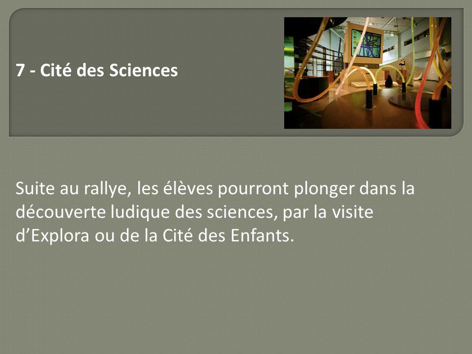 7 - Cité des Sciences Suite au rallye, les élèves pourront plonger dans la découverte ludique des sciences, par la visite dExplora ou de la Cité des E