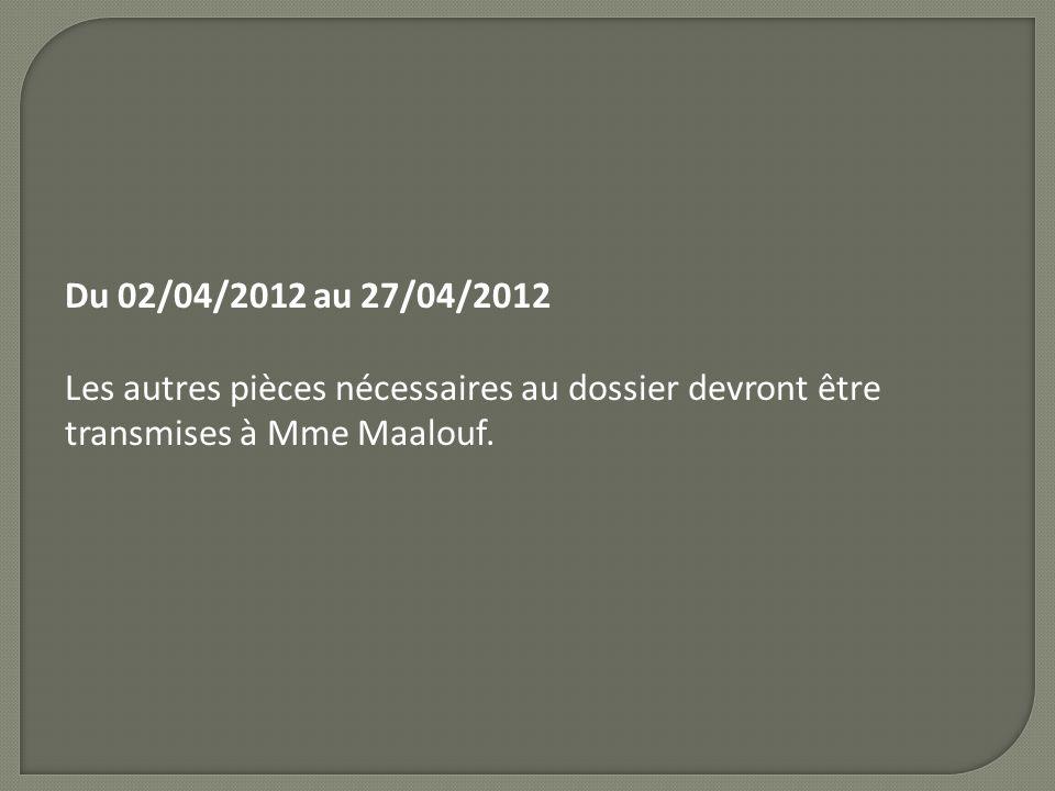 Du 02/04/2012 au 27/04/2012 Les autres pièces nécessaires au dossier devront être transmises à Mme Maalouf.