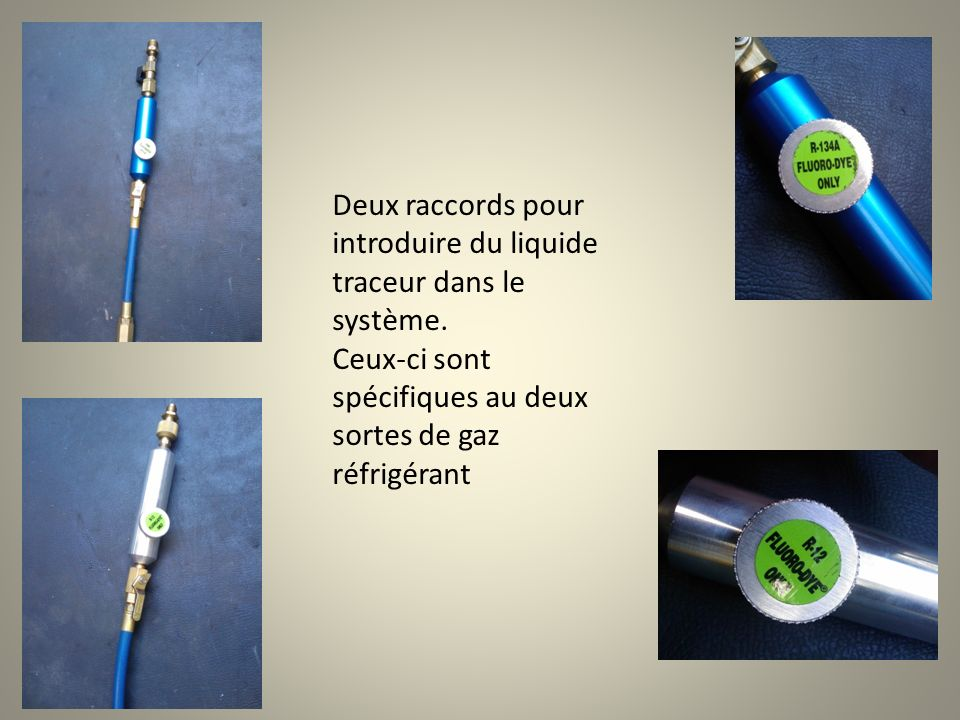 Deux raccords pour introduire du liquide traceur dans le système. Ceux-ci sont spécifiques au deux sortes de gaz réfrigérant