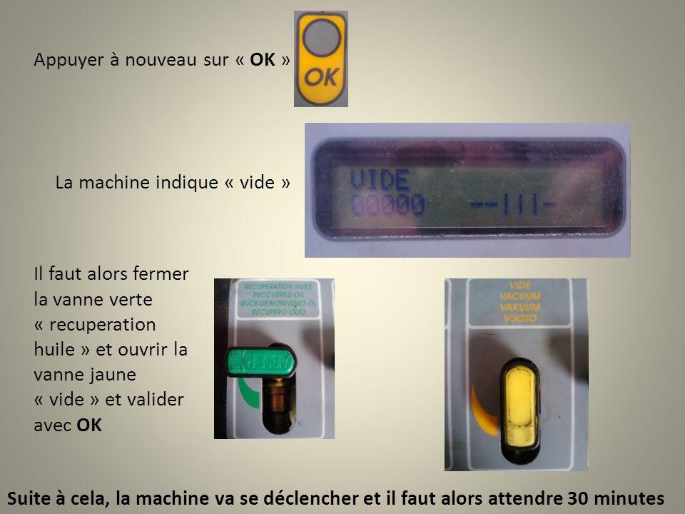 Appuyer à nouveau sur « OK » La machine indique « vide » Il faut alors fermer la vanne verte « recuperation huile » et ouvrir la vanne jaune « vide » et valider avec OK Suite à cela, la machine va se déclencher et il faut alors attendre 30 minutes