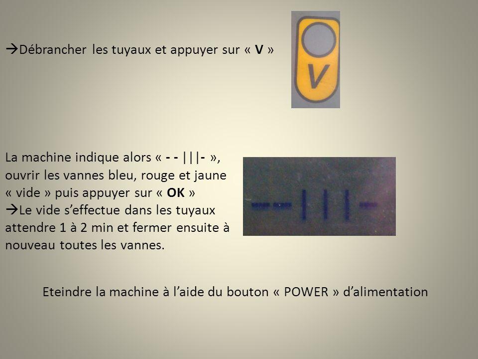 Débrancher les tuyaux et appuyer sur « V » La machine indique alors « - - |||- », ouvrir les vannes bleu, rouge et jaune « vide » puis appuyer sur « OK » Le vide seffectue dans les tuyaux attendre 1 à 2 min et fermer ensuite à nouveau toutes les vannes.