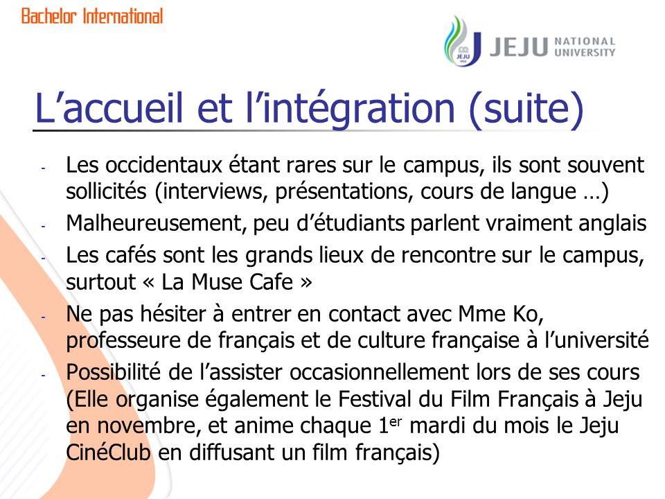 Laccueil et lintégration (suite) - Les occidentaux étant rares sur le campus, ils sont souvent sollicités (interviews, présentations, cours de langue …) - Malheureusement, peu détudiants parlent vraiment anglais - Les cafés sont les grands lieux de rencontre sur le campus, surtout « La Muse Cafe » - Ne pas hésiter à entrer en contact avec Mme Ko, professeure de français et de culture française à luniversité - Possibilité de lassister occasionnellement lors de ses cours (Elle organise également le Festival du Film Français à Jeju en novembre, et anime chaque 1 er mardi du mois le Jeju CinéClub en diffusant un film français)
