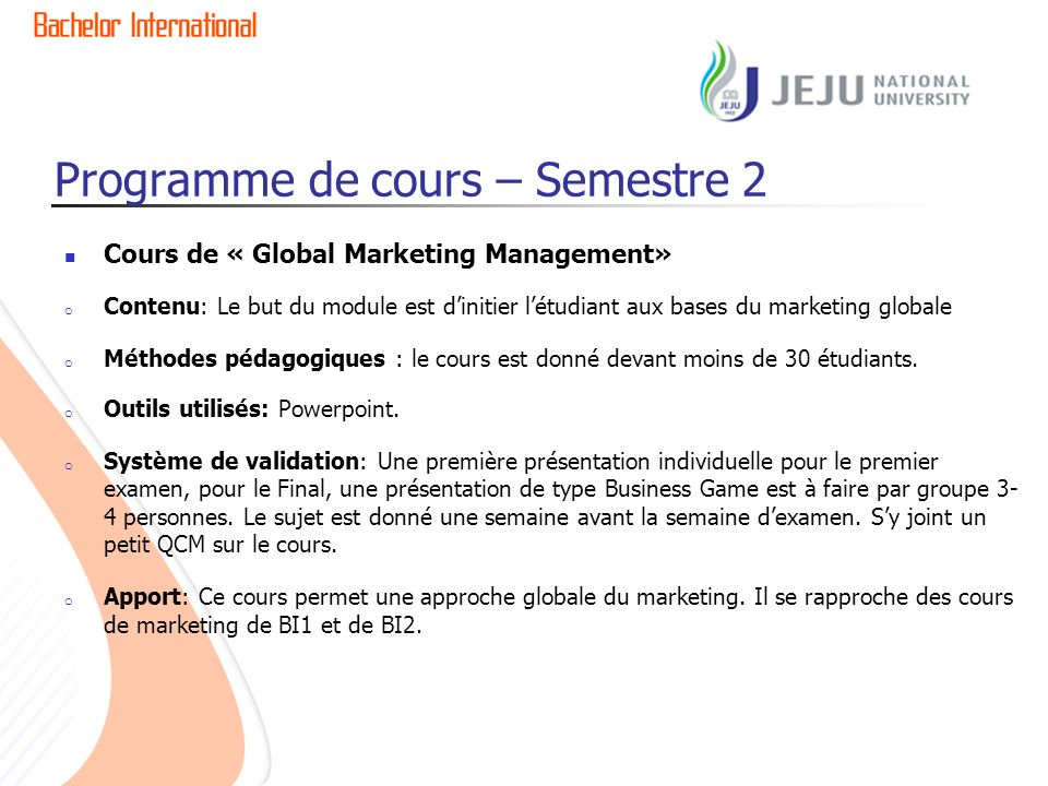 Programme de cours – Semestre 2 Cours de « Global Marketing Management» o Contenu: Le but du module est dinitier létudiant aux bases du marketing globale o Méthodes pédagogiques : le cours est donné devant moins de 30 étudiants.