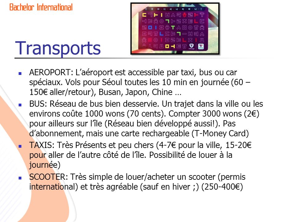 Transports AEROPORT: Laéroport est accessible par taxi, bus ou car spéciaux. Vols pour Séoul toutes les 10 min en journée (60 – 150 aller/retour), Bus