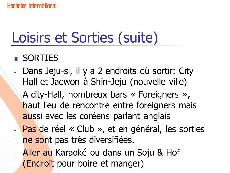 Loisirs et Sorties (suite) SORTIES - Dans Jeju-si, il y a 2 endroits où sortir: City Hall et Jaewon à Shin-Jeju (nouvelle ville) - A city-Hall, nombreux bars « Foreigners », haut lieu de rencontre entre foreigners mais aussi avec les coréens parlant anglais - Pas de réel « Club », et en général, les sorties ne sont pas très diversifiées.