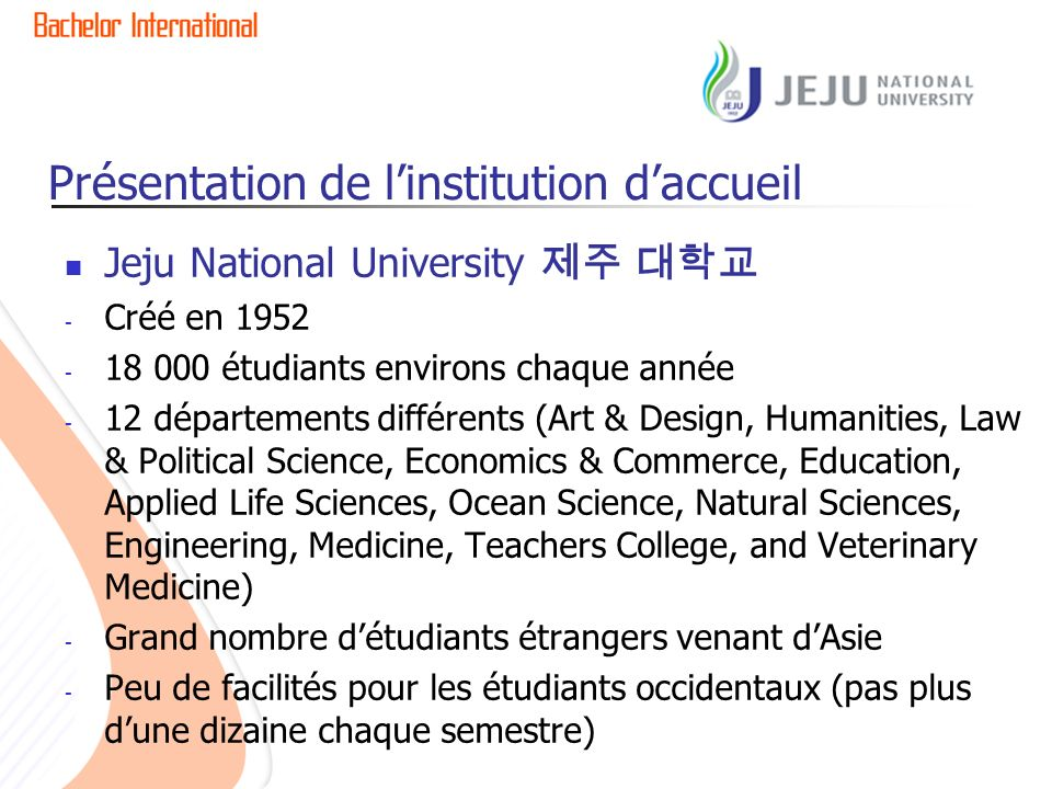 Présentation de linstitution daccueil Jeju National University - Créé en 1952 - 18 000 étudiants environs chaque année - 12 départements différents (A