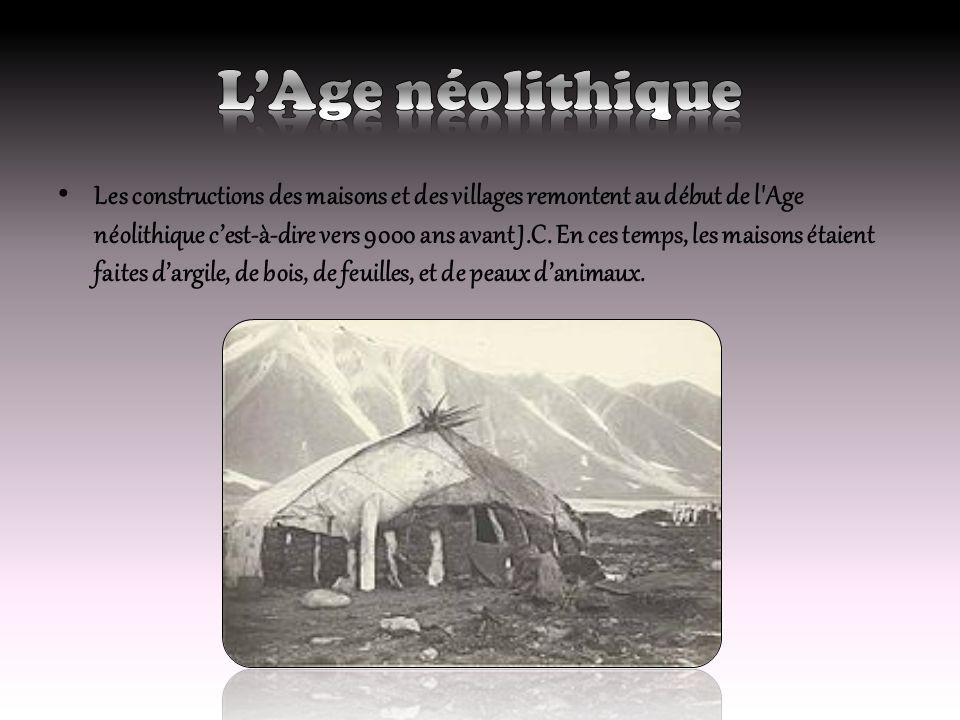 Les constructions des maisons et des villages remontent au début de l'Age néolithique cest-à-dire vers 9000 ans avant J.C. En ces temps, les maisons é