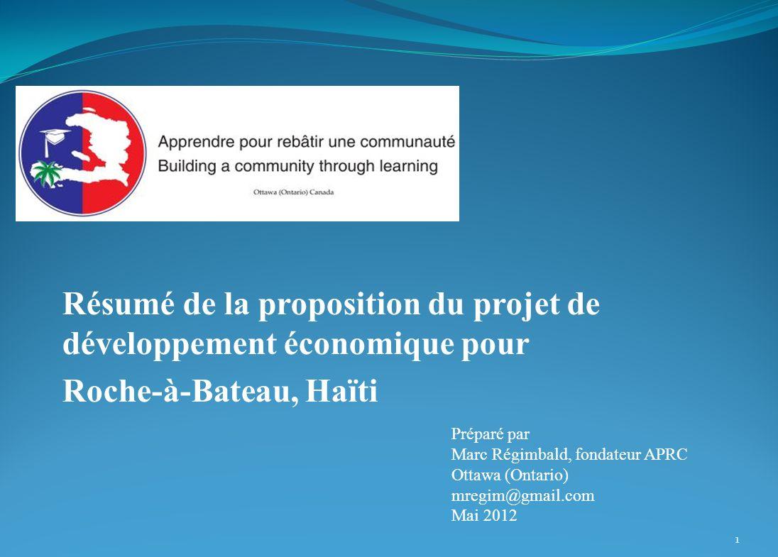 Résumé de la proposition du projet de développement économique pour Roche-à-Bateau, Haïti Préparé par Marc Régimbald, fondateur APRC Ottawa (Ontario) mregim@gmail.com Mai 2012 1