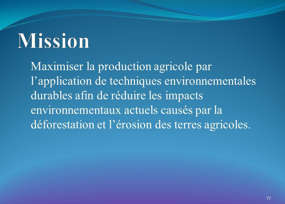 Maximiser la production agricole par lapplication de techniques environnementales durables afin de réduire les impacts environnementaux actuels causés par la déforestation et lérosion des terres agricoles.