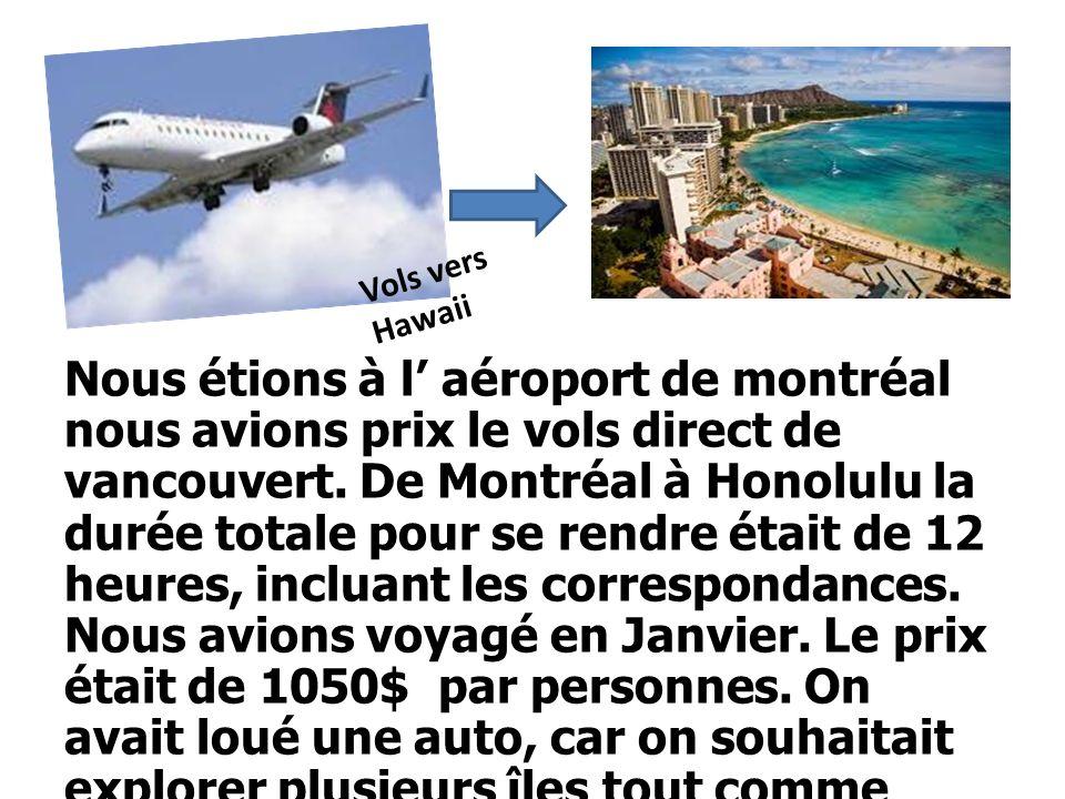 Nous étions à l aéroport de montréal nous avions prix le vols direct de vancouvert. De Montréal à Honolulu la durée totale pour se rendre était de 12