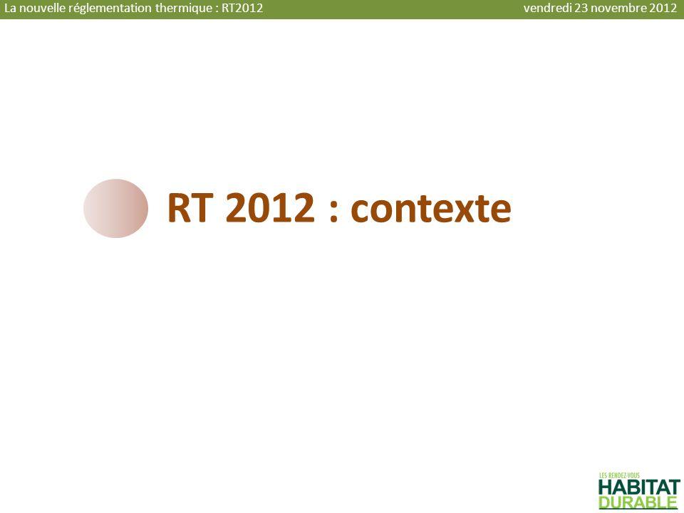 RT 2012 : contexte La nouvelle réglementation thermique : RT2012 vendredi 23 novembre 2012
