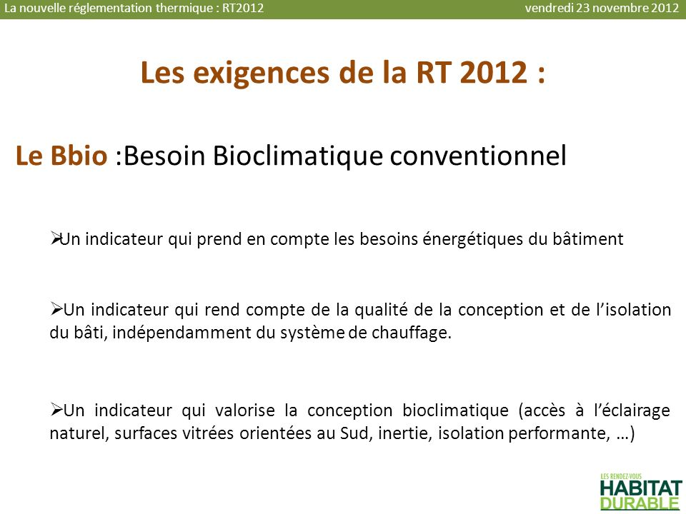 Les exigences de la RT 2012 : Le Bbio :Besoin Bioclimatique conventionnel Un indicateur qui prend en compte les besoins énergétiques du bâtiment Un in