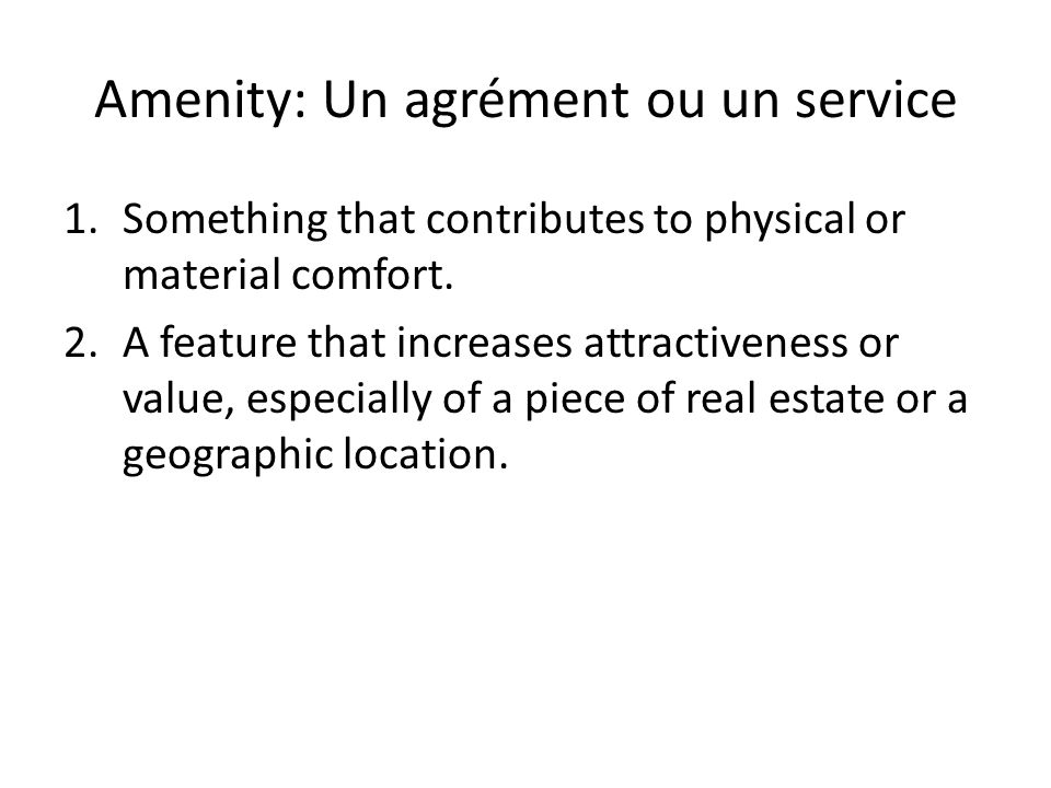 Amenity: Un agrément ou un service 1.Something that contributes to physical or material comfort.