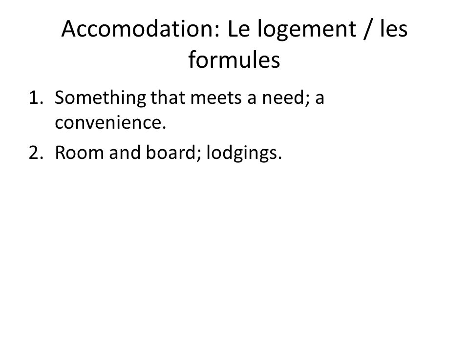 Accomodation: Le logement / les formules 1.Something that meets a need; a convenience.
