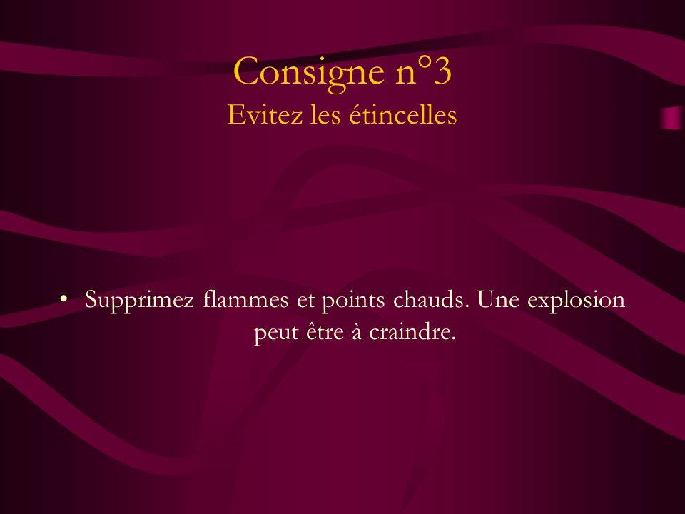 Consigne n°3 Evitez les étincelles Supprimez flammes et points chauds. Une explosion peut être à craindre.