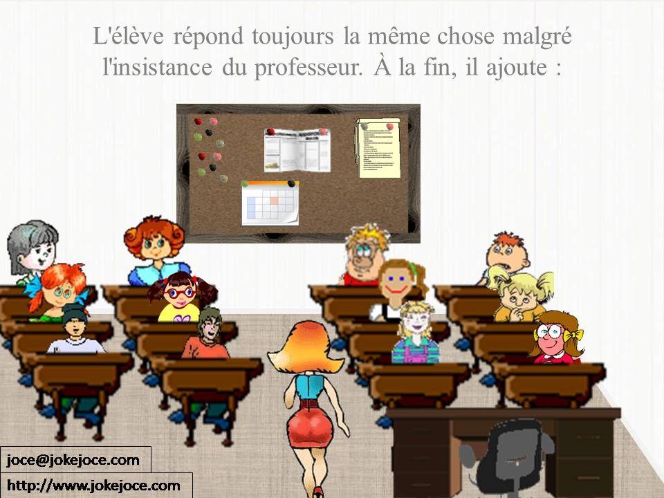 L'élève répond toujours la même chose malgré l'insistance du professeur. À la fin, il ajoute :