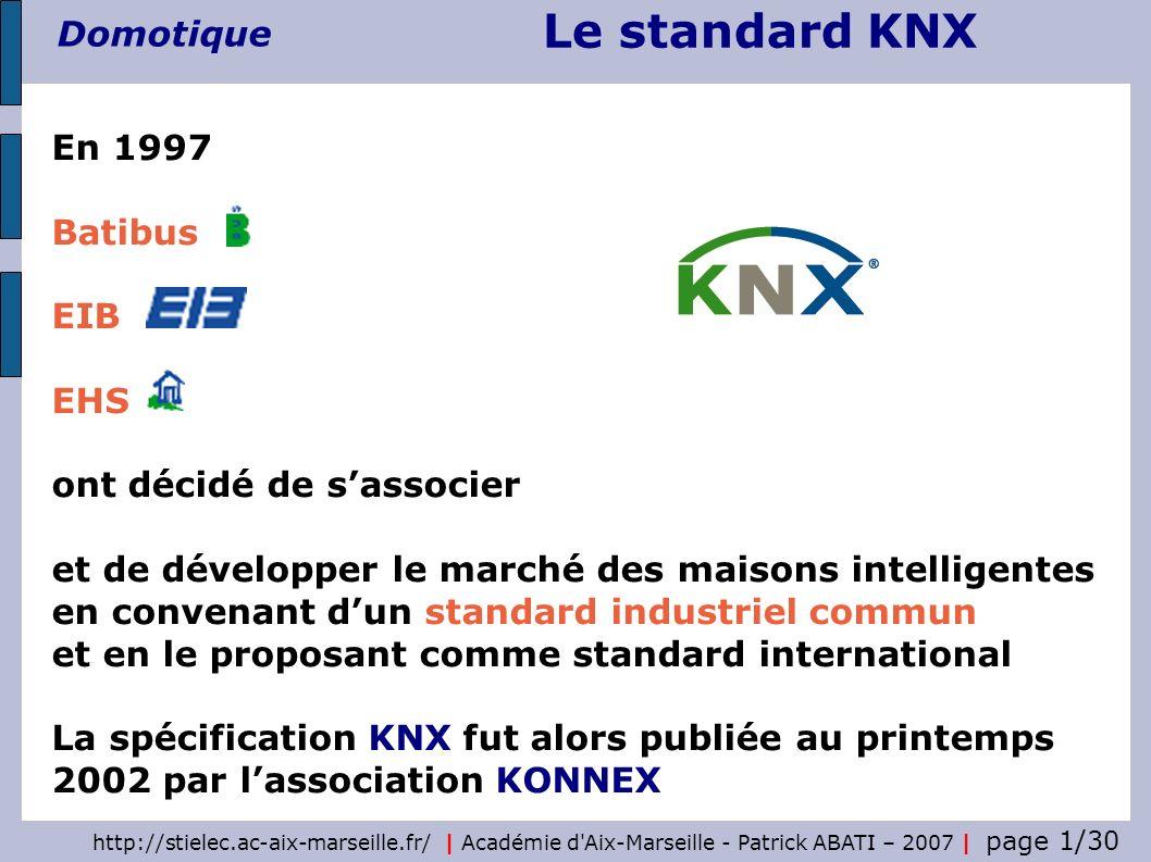 Le standard KNX Domotique http://stielec.ac-aix-marseille.fr/   Académie d'Aix-Marseille - Patrick ABATI – 2007   page 1/30 En 1997 Batibus EIB EHS on