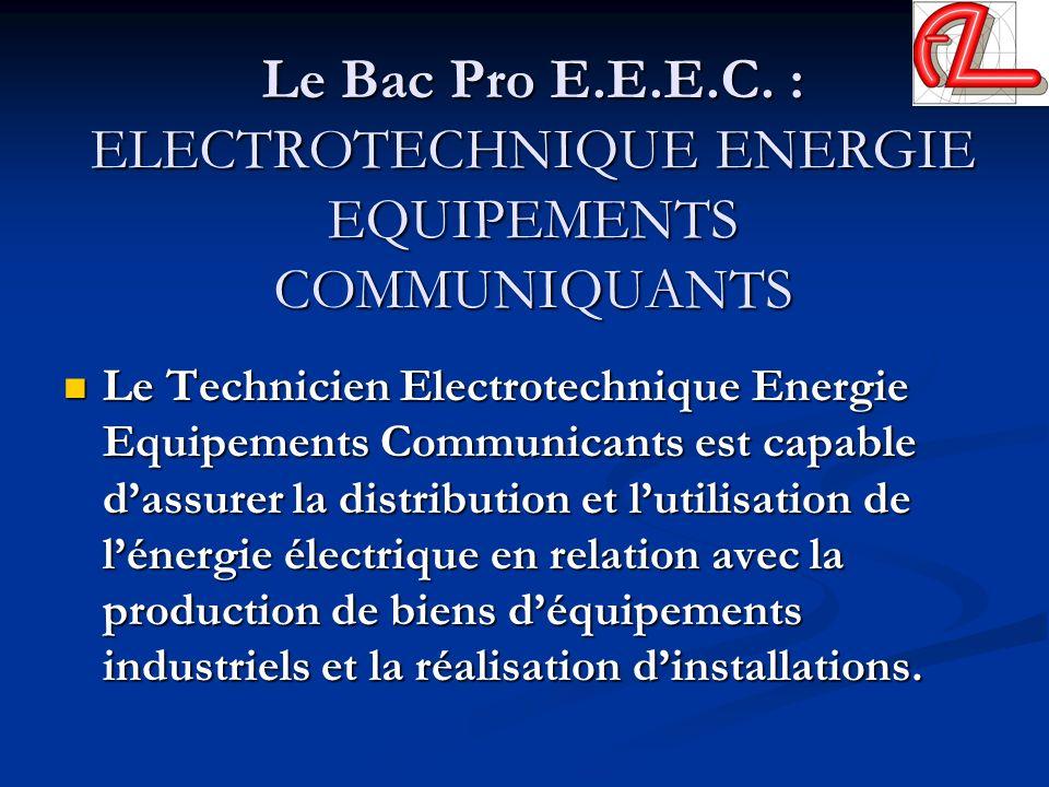 Le Bac Pro E.E.E.C. : ELECTROTECHNIQUE ENERGIE EQUIPEMENTS COMMUNIQUANTS Le Technicien Electrotechnique Energie Equipements Communicants est capable d