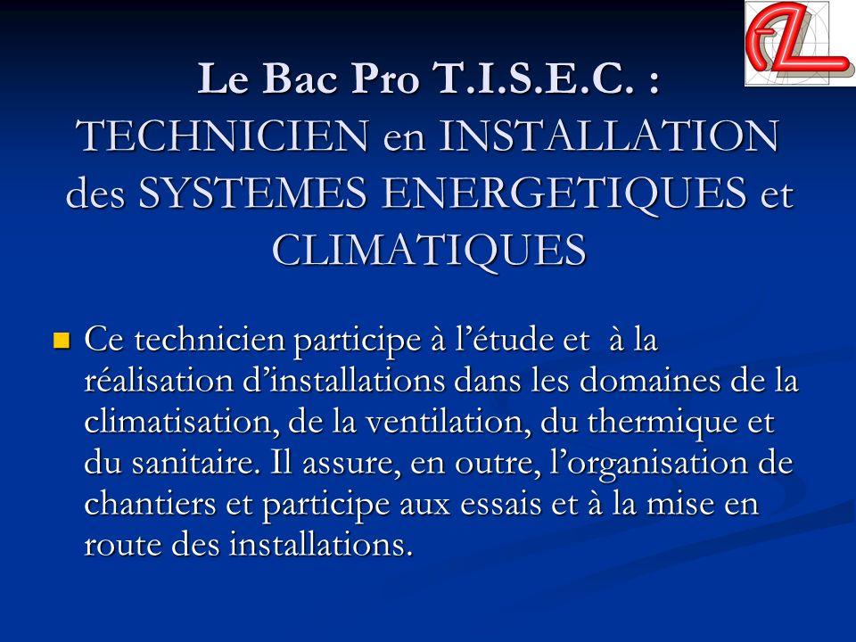 Le Bac Pro T.I.S.E.C. : TECHNICIEN en INSTALLATION des SYSTEMES ENERGETIQUES et CLIMATIQUES Ce technicien participe à létude et à la réalisation dinst