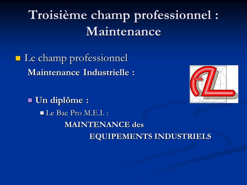 Troisième champ professionnel : Maintenance Le champ professionnel Le champ professionnel Maintenance Industrielle : Un diplôme : Un diplôme : Le Bac