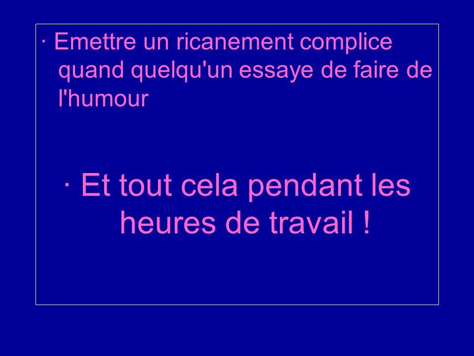 · Emettre un ricanement complice quand quelqu un essaye de faire de l humour · Et tout cela pendant les heures de travail !