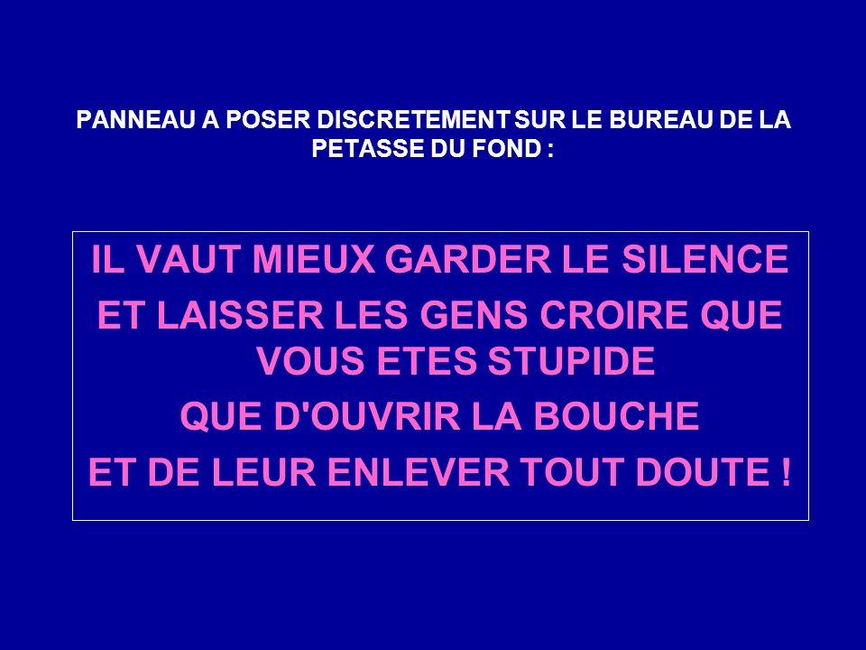 PANNEAU A POSER DISCRETEMENT SUR LE BUREAU DE LA PETASSE DU FOND : IL VAUT MIEUX GARDER LE SILENCE ET LAISSER LES GENS CROIRE QUE VOUS ETES STUPIDE QUE D OUVRIR LA BOUCHE ET DE LEUR ENLEVER TOUT DOUTE !