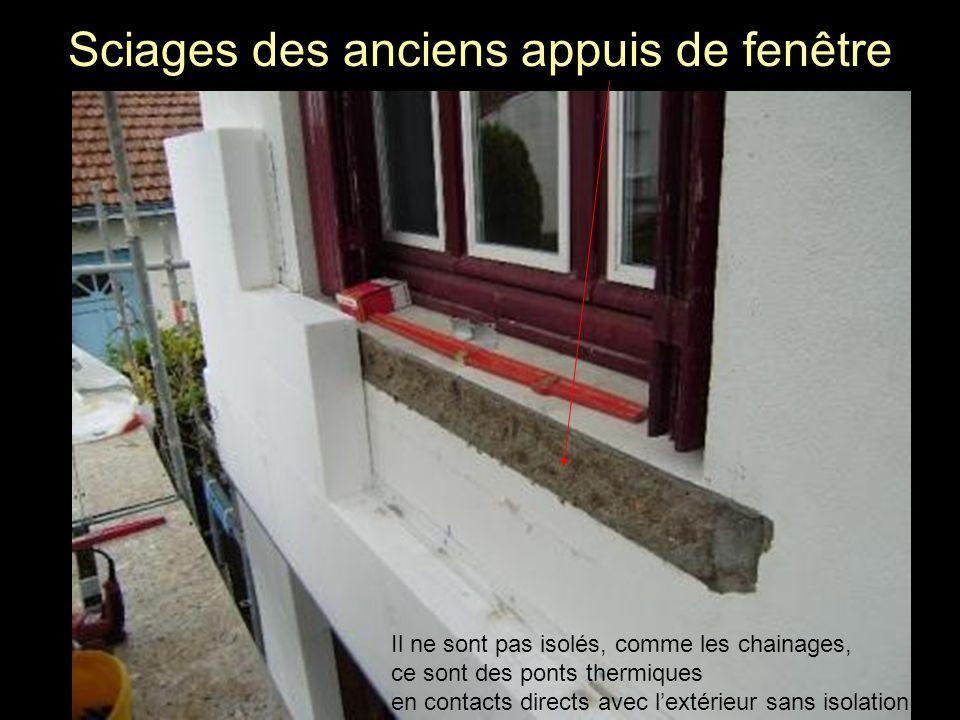 Sciages des anciens appuis de fenêtre Il ne sont pas isolés, comme les chainages, ce sont des ponts thermiques en contacts directs avec lextérieur san