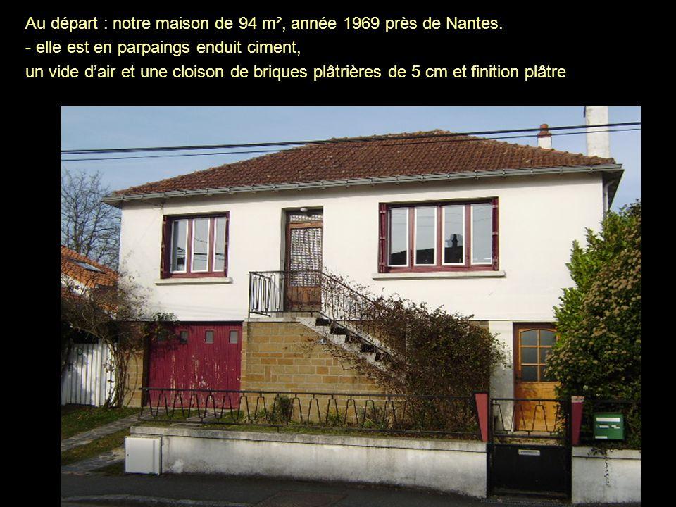 Au départ : notre maison de 94 m², année 1969 près de Nantes. - elle est en parpaings enduit ciment, un vide dair et une cloison de briques plâtrières