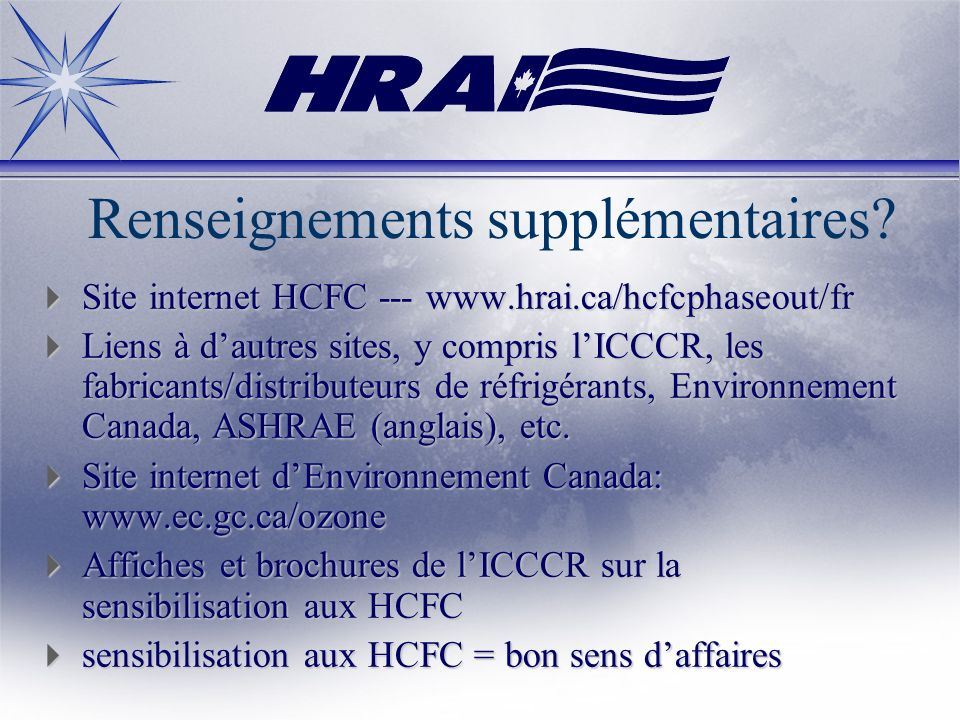 Renseignements supplémentaires? Site internet HCFC --- www.hrai.ca/hcfcphaseout/fr Site internet HCFC --- www.hrai.ca/hcfcphaseout/fr Liens à dautres