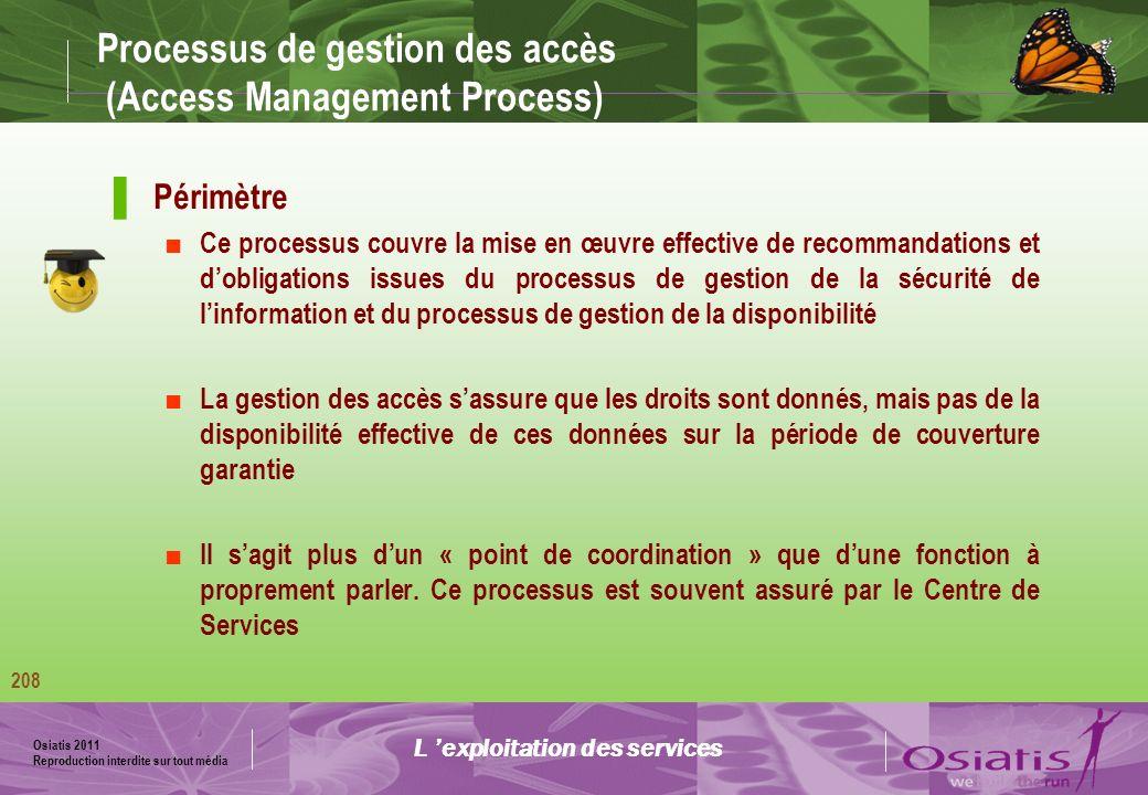 Osiatis 2011 Reproduction interdite sur tout média 209 Processus de gestion des accès (Access Management Process) Concepts Accès : identification, groupes, droits Circuits de validation Circuits RH : embauche, fin de contrat, etc.