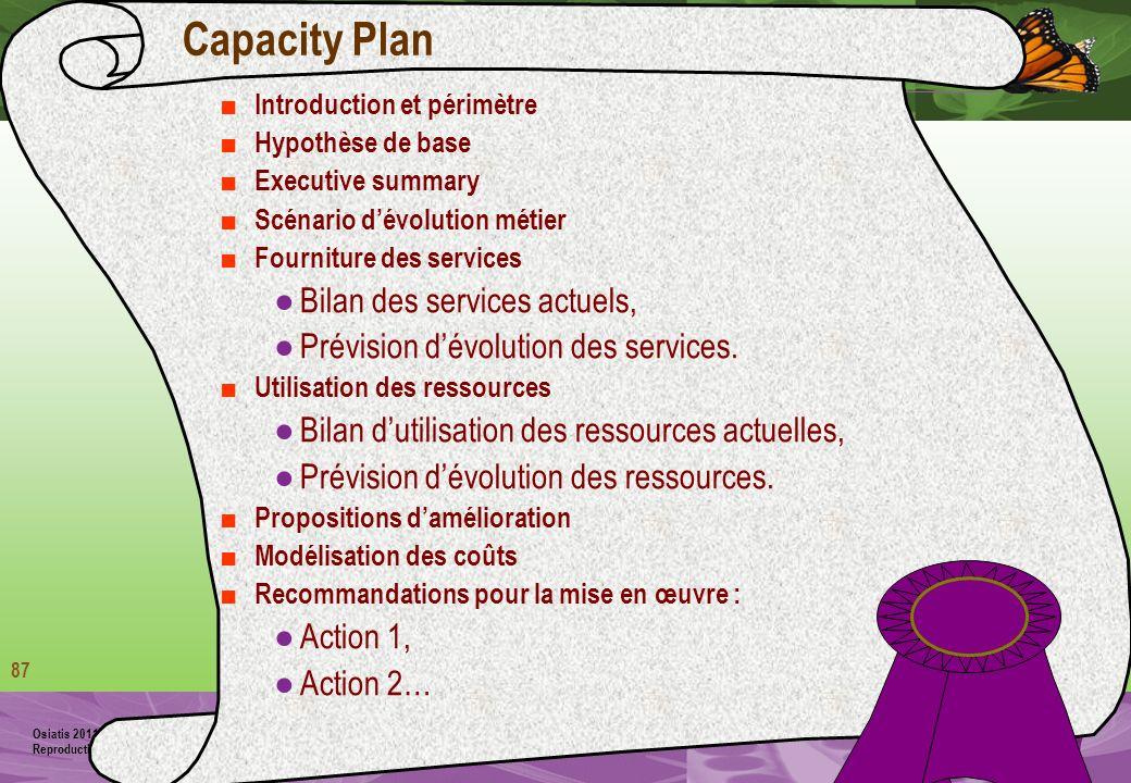 Osiatis 2011 Reproduction interdite sur tout média 88 Processus de gestion de la capacité Concepts : Trois sous-processus : Capacité Affaire (Business capacity management) : Déterminer les tendances, prévisions, modèles, pour les besoins futurs de lentreprise Capacité service (Service capacity management) : Pilotage des performances des services (énergie) pour assurer léquilibre entre ce que les SLA exigent et les performances des services (énergies) livrés Capacité composants (Component capacity management) : Pilotage et modélisation des performances des composants, analyse des tendances technologiques, charge de travail, débit La conception des services