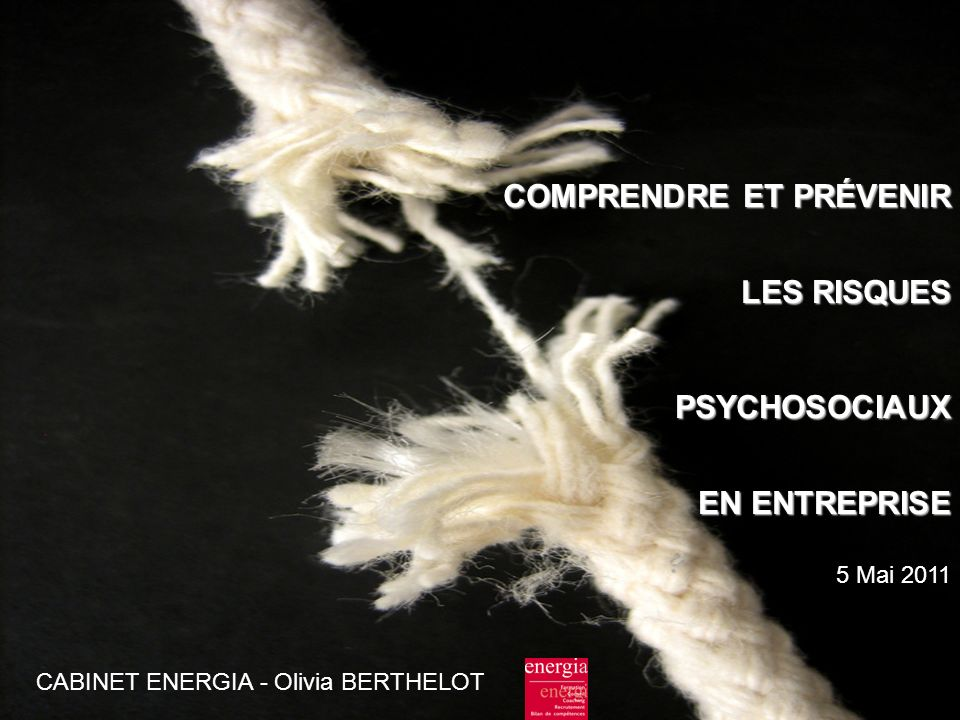 COMPRENDRE ET PRÉVENIR LES RISQUES PSYCHOSOCIAUX EN ENTREPRISE EN ENTREPRISE 5 Mai 2011 CABINET ENERGIA - Olivia BERTHELOT
