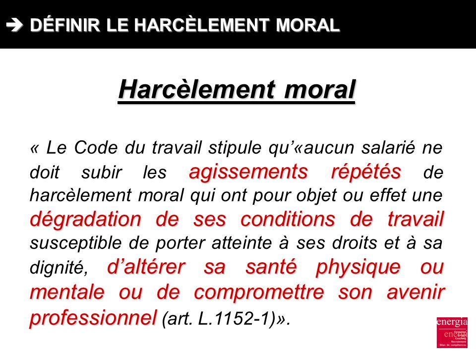DÉFINIR LE HARCÈLEMENT MORAL DÉFINIR LE HARCÈLEMENT MORAL Harcèlement moral agissements répétés dégradation de ses conditions de travail daltérer sa s
