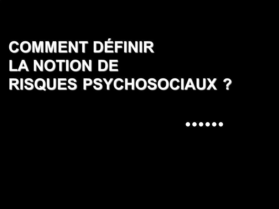 COMMENT DÉFINIR LA NOTION DE RISQUES PSYCHOSOCIAUX ?