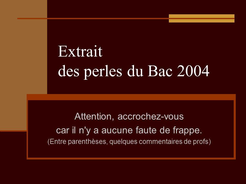Extrait des perles du Bac 2004 Attention, accrochez-vous car il n y a aucune faute de frappe.