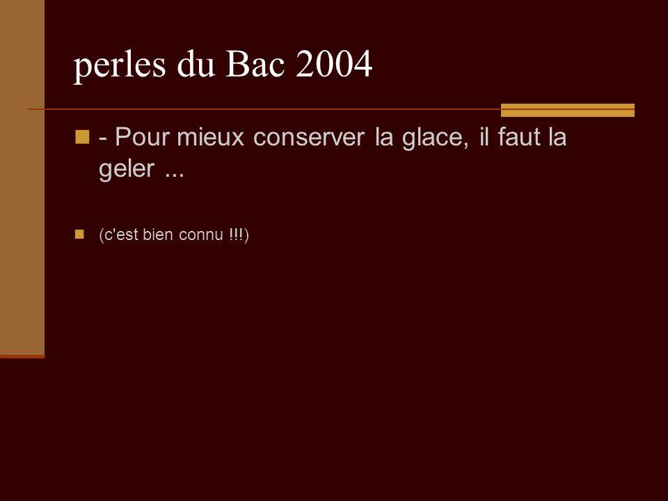 perles du Bac 2004 - Pour mieux conserver la glace, il faut la geler... (c est bien connu !!!)