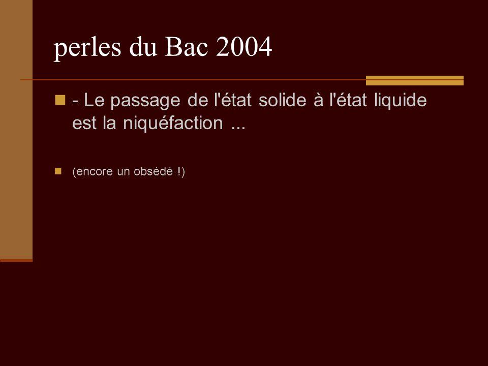 perles du Bac 2004 - Le passage de l état solide à l état liquide est la niquéfaction...