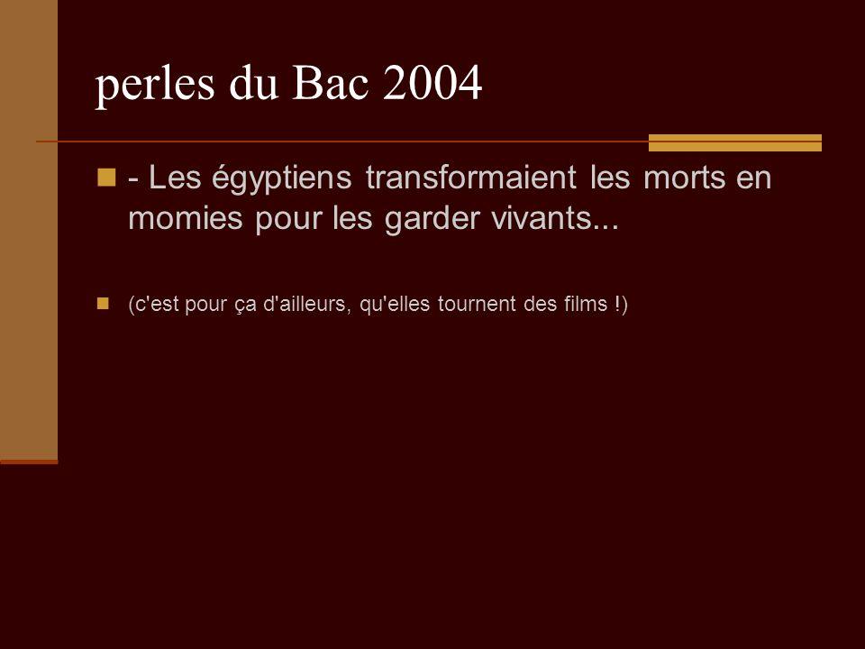 perles du Bac 2004 - Les égyptiens transformaient les morts en momies pour les garder vivants...