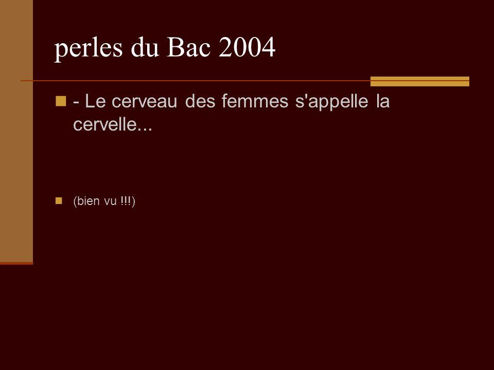 perles du Bac 2004 - Le cerveau des femmes s appelle la cervelle... (bien vu !!!)
