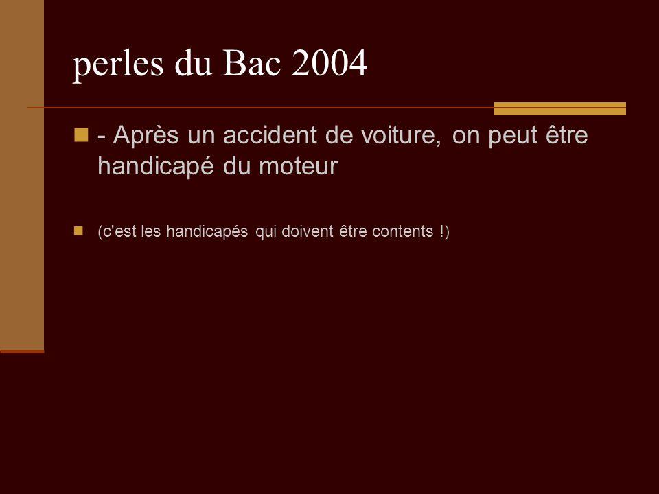 perles du Bac 2004 - Après un accident de voiture, on peut être handicapé du moteur (c est les handicapés qui doivent être contents !)