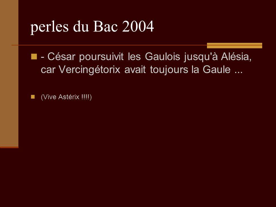 perles du Bac 2004 - César poursuivit les Gaulois jusqu à Alésia, car Vercingétorix avait toujours la Gaule...