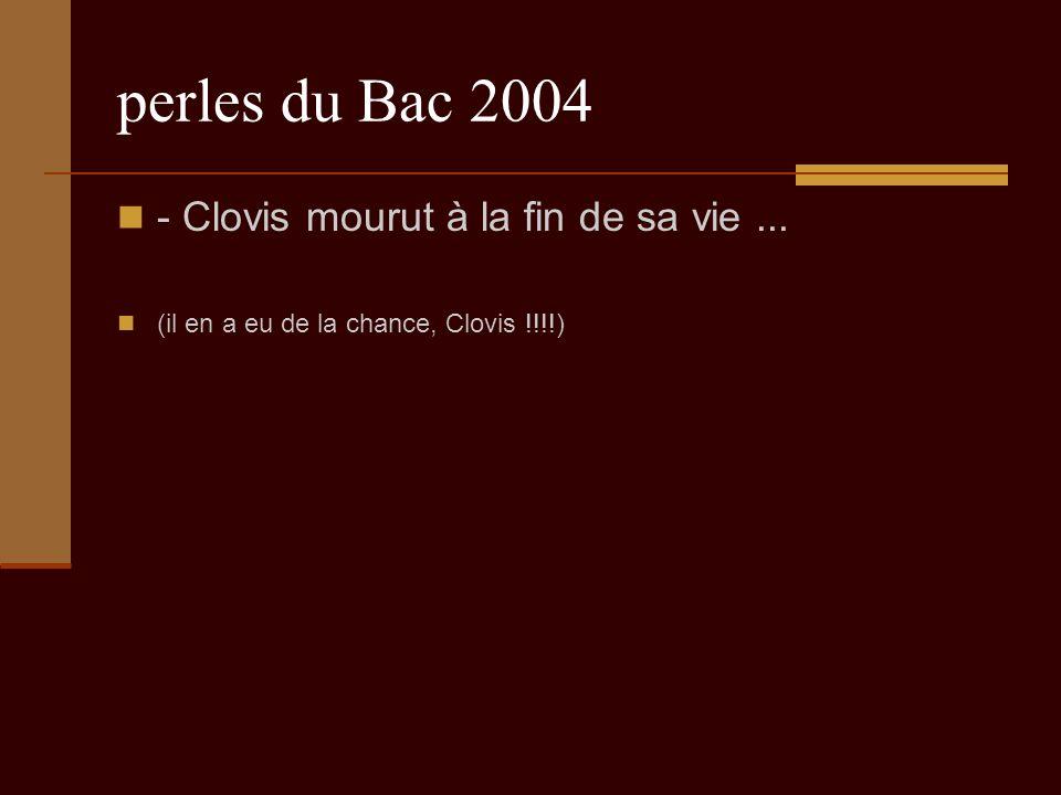 perles du Bac 2004 - Clovis mourut à la fin de sa vie... (il en a eu de la chance, Clovis !!!!)