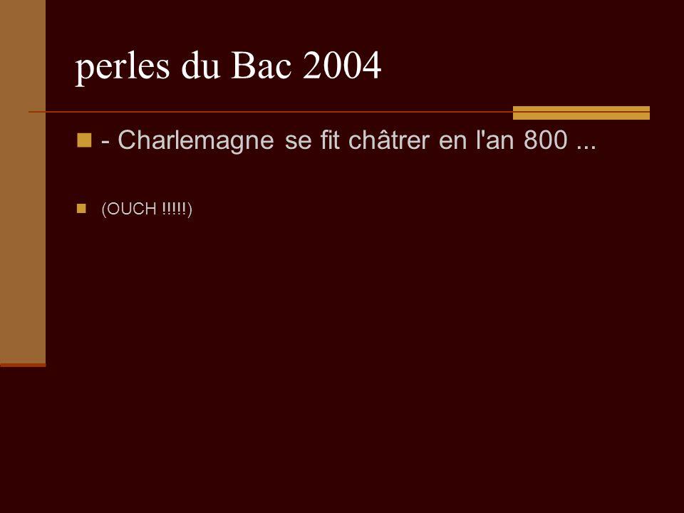 perles du Bac 2004 - Charlemagne se fit châtrer en l an 800... (OUCH !!!!!)