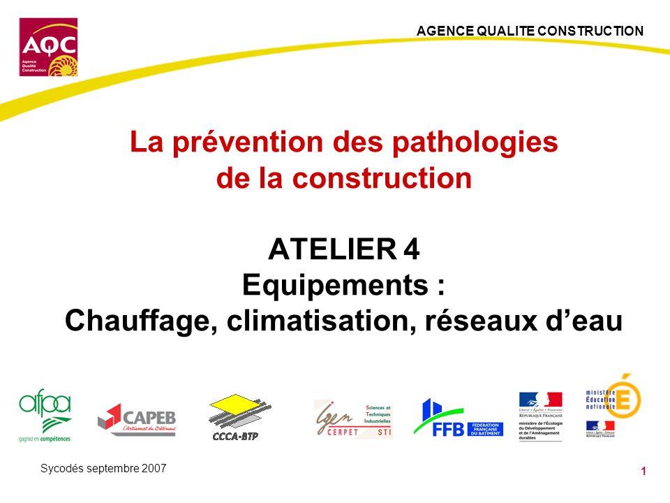 AGENCE QUALITE CONSTRUCTION 1 Sycodés septembre 2007 La prévention des pathologies de la construction ATELIER 4 Equipements : Chauffage, climatisation, réseaux deau