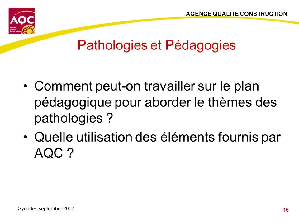 AGENCE QUALITE CONSTRUCTION 16 Sycodés septembre 2007 Pathologies et Pédagogies Comment peut-on travailler sur le plan pédagogique pour aborder le thè