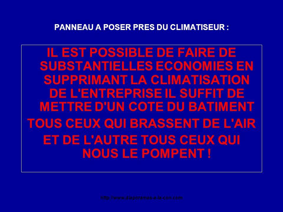 http://www.diaporamas-a-la-con.com PANNEAU A POSER PRES DU CLIMATISEUR : IL EST POSSIBLE DE FAIRE DE SUBSTANTIELLES ECONOMIES EN SUPPRIMANT LA CLIMATISATION DE L ENTREPRISE IL SUFFIT DE METTRE D UN COTE DU BATIMENT TOUS CEUX QUI BRASSENT DE L AIR ET DE L AUTRE TOUS CEUX QUI NOUS LE POMPENT !