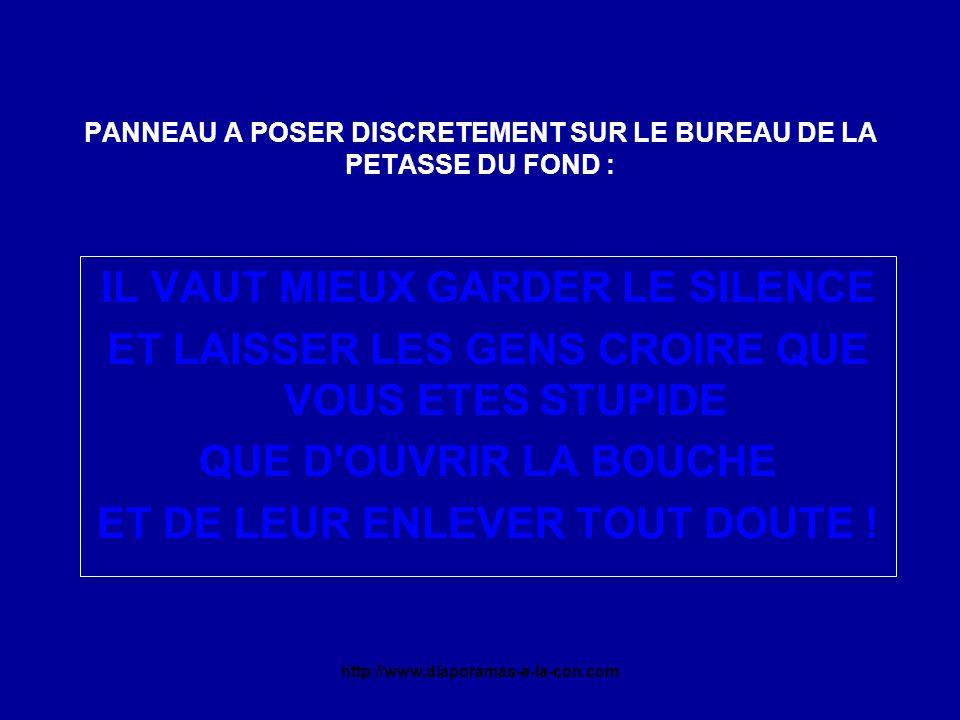 http://www.diaporamas-a-la-con.com PANNEAU A POSER DISCRETEMENT SUR LE BUREAU DE LA PETASSE DU FOND : IL VAUT MIEUX GARDER LE SILENCE ET LAISSER LES GENS CROIRE QUE VOUS ETES STUPIDE QUE D OUVRIR LA BOUCHE ET DE LEUR ENLEVER TOUT DOUTE !
