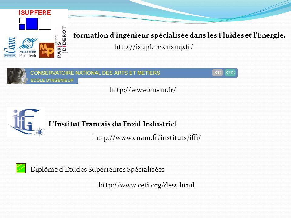 formation d'ingénieur spécialisée dans les Fluides et l'Energie. http://isupfere.ensmp.fr/ http://www.cnam.fr/ L'Institut Français du Froid Industriel
